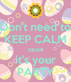 Poster: Don't need to KEEP CALM cause it's your PARTY