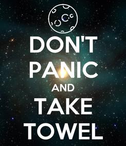 Poster: DON'T PANIC AND TAKE TOWEL