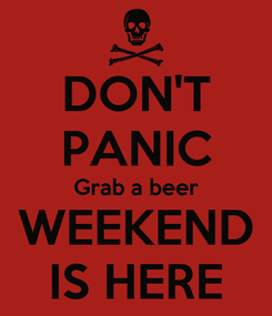 Poster: DON'T PANIC Grab a beer WEEKEND IS HERE