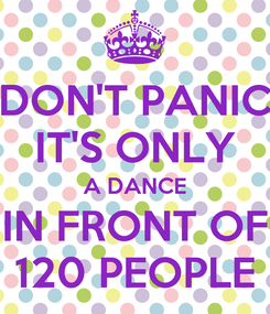 Poster: DON'T PANIC IT'S ONLY A DANCE IN FRONT OF 120 PEOPLE