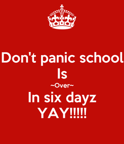 Poster: Don't panic school Is ~Over~ In six dayz YAY!!!!!