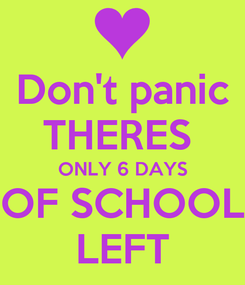 Poster: Don't panic THERES  ONLY 6 DAYS OF SCHOOL LEFT