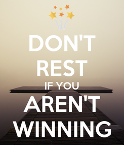 Poster: DON'T REST IF YOU AREN'T WINNING