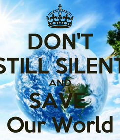Poster: DON'T STILL SILENT AND SAVE  Our World