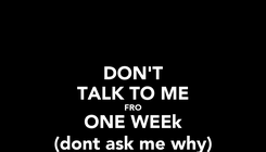 Poster: DON'T TALK TO ME FRO ONE WEEk (dont ask me why)