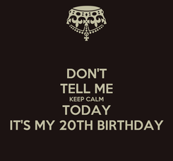 Poster: DON'T TELL ME KEEP CALM TODAY IT'S MY 20TH BIRTHDAY