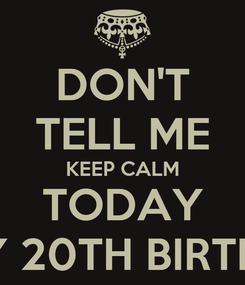 Poster: DON'T TELL ME KEEP CALM TODAY IT'S MY 20TH BIRTHDAY !