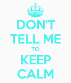 Poster: DON'T TELL ME TO KEEP CALM