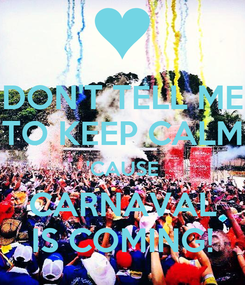 Poster: DON'T TELL ME TO KEEP CALM 'CAUSE CARNAVAL IS COMING!
