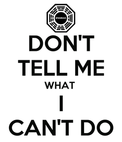 Poster: DON'T TELL ME WHAT  I CAN'T DO