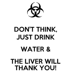 Poster: DON'T THINK, JUST DRINK WATER & THE LIVER WILL THANK YOU!
