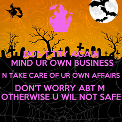 Poster: DON'T TRY AGAIN  MIND UR OWN BUSINESS  N TAKE CARE OF UR OWN AFFAIRS  DON'T WORRY ABT M  OTHERWISE U WIL NOT SAFE