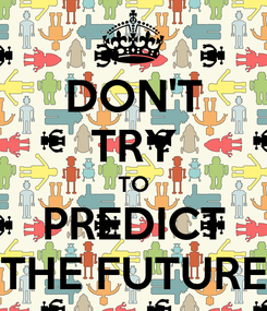 Poster: DON'T TRY TO PREDICT THE FUTURE
