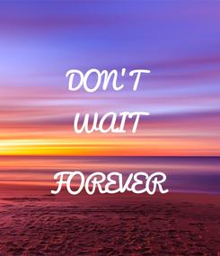 Poster: DON'T WAIT  FOREVER