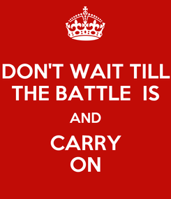 Poster: DON'T WAIT TILL THE BATTLE  IS AND CARRY ON
