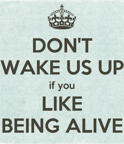 Poster: DON'T WAKE US UP if you LIKE BEING ALIVE