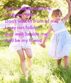 Poster: Don't walk behind me;  I may not lead  Don't walk in front of me;  I may not follow Just walk beside me  And be my friend