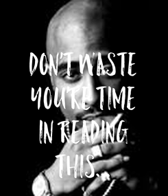 Poster:  Don't Waste You're time In Reading This...