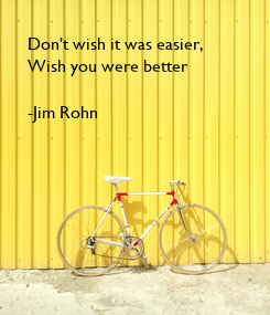 Poster: Don't wish it was easier, Wish you were better  -Jim Rohn