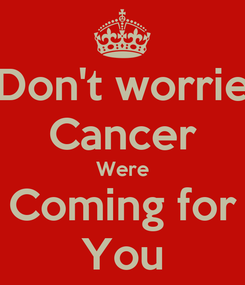 Poster: Don't worrie Cancer Were Coming for You