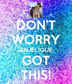 Poster: DON'T WORRY ANJELIQUE GOT THIS!