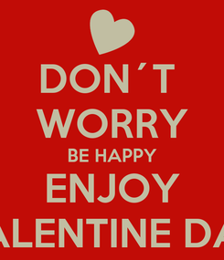 Poster: DON´T  WORRY BE HAPPY ENJOY VALENTINE DAY