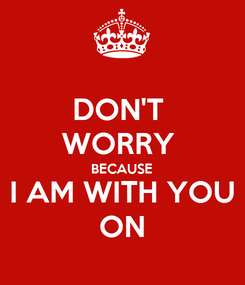 Poster: DON'T  WORRY  BECAUSE I AM WITH YOU ON