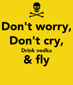 Poster: Don't worry, Don't cry, Drink vodka & fly