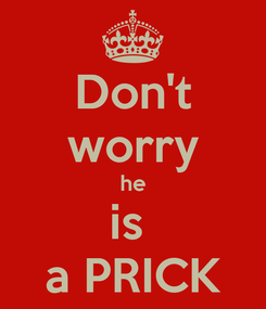 Poster: Don't worry he is  a PRICK