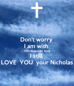 Poster: Don't worry  I am with  YOU always my Anna I still  LOVE  YOU  your Nicholas