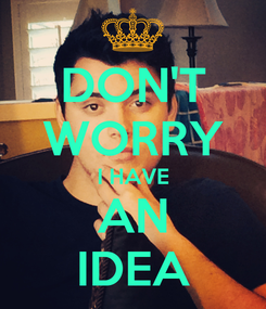 Poster: DON'T WORRY I HAVE AN IDEA
