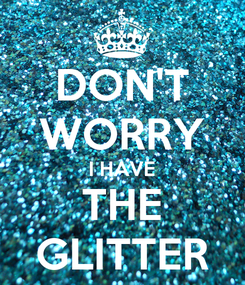 Poster: DON'T WORRY I HAVE THE GLITTER