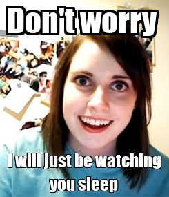 Poster: Don't worry  I will just be watching you sleep