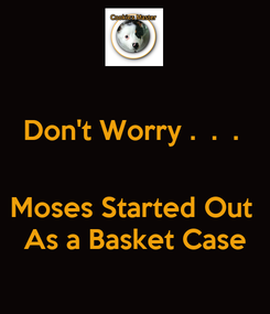Poster: Don't Worry .  .  .    Moses Started Out  As a Basket Case