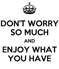 Poster: DON'T WORRY SO MUCH AND ENJOY WHAT YOU HAVE