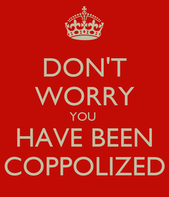 Poster: DON'T WORRY YOU  HAVE BEEN COPPOLIZED