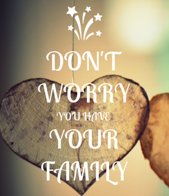 Poster: DON'T WORRY YOU HAVE YOUR FAMILY