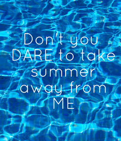 Poster: Don't you  DARE to take  summer  away from  ME
