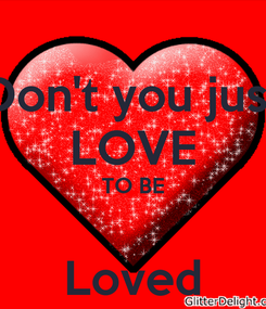 Poster: Don't you just LOVE TO BE  Loved