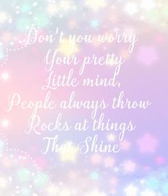 Poster: Don't you worry  Your pretty  Little mind, People always throw  Rocks at things That Shine
