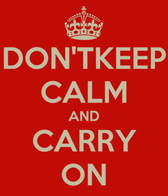 Poster: DON'TKEEP CALM AND CARRY ON