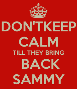 Poster: DON'TKEEP CALM TILL THEY BRING  BACK SAMMY