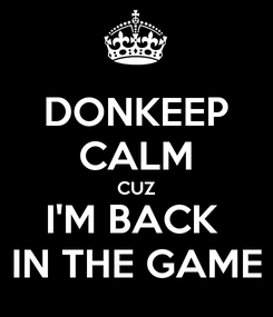 Poster: DONKEEP CALM CUZ I'M BACK  IN THE GAME