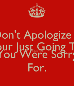 Poster: Don't Apologize If Your Just Going To  The Same Things You Were Sorry For.