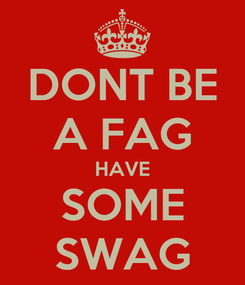 Poster: DONT BE A FAG HAVE SOME SWAG