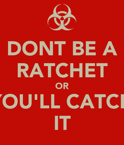 Poster: DONT BE A RATCHET OR YOU'LL CATCH IT