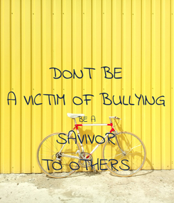 Poster: DONT BE A VICTIM OF BULLYING BE A SAVIVOR TO OTHERS