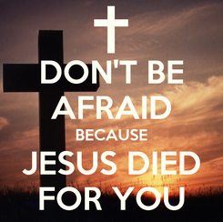 Poster: DON'T BE AFRAID BECAUSE JESUS DIED FOR YOU