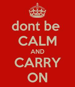 Poster: dont be  CALM AND CARRY ON