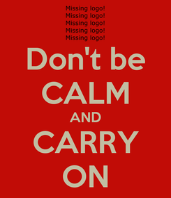 Poster: Don't be CALM AND CARRY ON